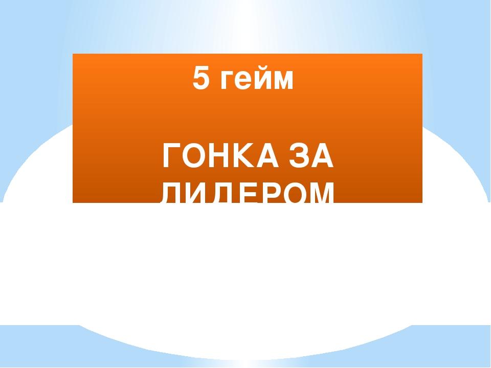 5 гейм ГОНКА ЗА ЛИДЕРОМ