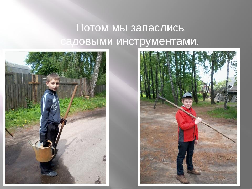 Потом мы запаслись садовыми инструментами.