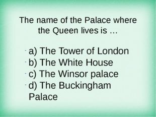 The name of the Palace where the Queen lives is … а) The Tower of London b) T