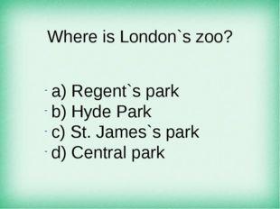 Where is London`s zoo? а) Regent`s park b) Hyde Park c) St. James`s park d) C