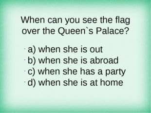 When can you see the flag over the Queen`s Palace? а) when she is out b) when