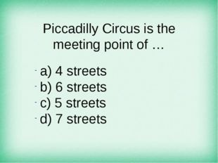 Piccadilly Circus is the meeting point of … а) 4 streets b) 6 streets c) 5 st