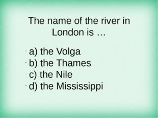 The name of the river in London is … а) the Volga b) the Thames c) the Nile d