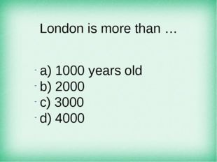 London is more than … а) 1000 years old b) 2000 c) 3000 d) 4000