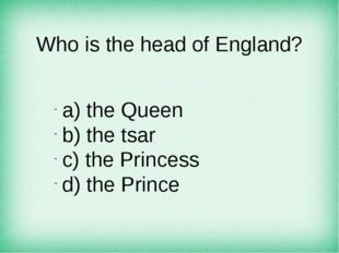 Who is the head of England? а) the Queen b) the tsar c) the Princess d) the P