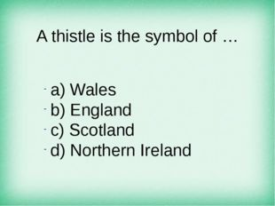 A thistle is the symbol of … а) Wales b) England c) Scotland d) Northern Irel