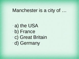 Manchester is a city of … а) the USA b) France c) Great Britain d) Germany