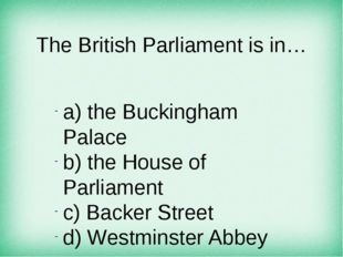 The British Parliament is in… а) the Buckingham Palace b) the House of Parlia