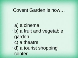 Covent Garden is now… а) a cinema b) a fruit and vegetable garden c) a theatr