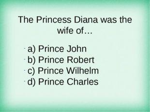 The Princess Diana was the wife of… а) Prince John b) Prince Robert c) Prince