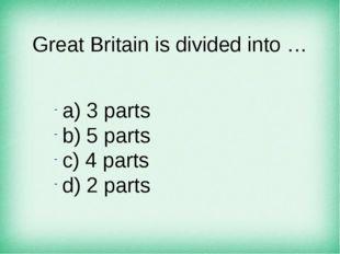 Great Britain is divided into … а) 3 parts b) 5 parts c) 4 parts d) 2 parts