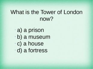 What is the Tower of London now? а) a prison b) a museum c) a house d) a fort