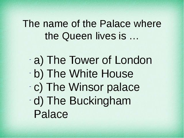 The name of the Palace where the Queen lives is … а) The Tower of London b) T...