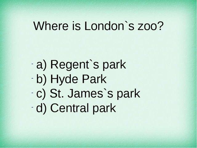 Where is London`s zoo? а) Regent`s park b) Hyde Park c) St. James`s park d) C...