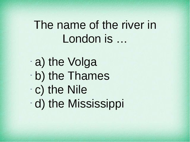 The name of the river in London is … а) the Volga b) the Thames c) the Nile d...