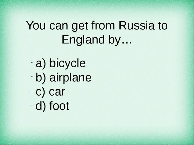 You can get from Russia to England by… а) bicycle b) airplane c) car d) foot