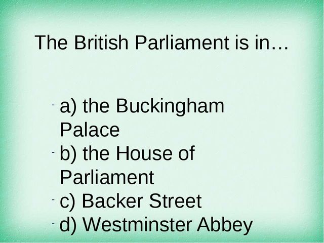 The British Parliament is in… а) the Buckingham Palace b) the House of Parlia...