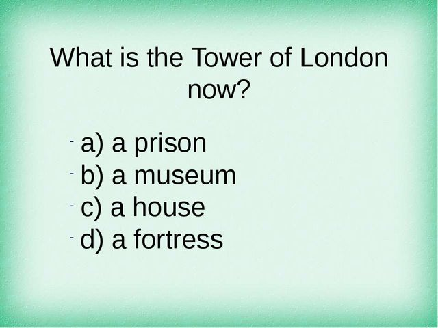 What is the Tower of London now? а) a prison b) a museum c) a house d) a fort...