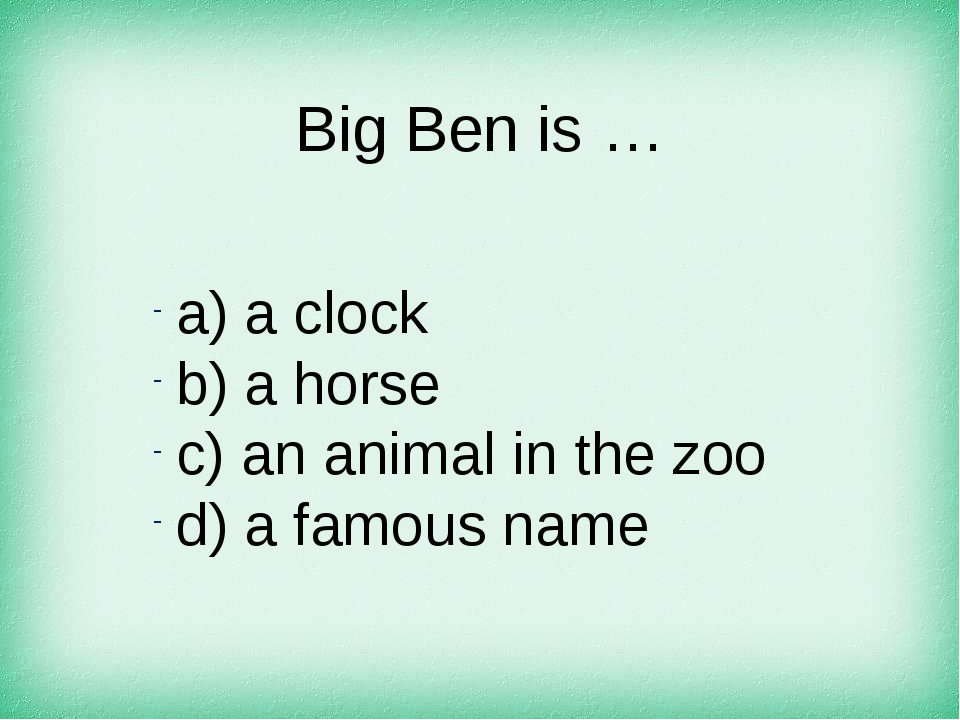 Big Ben is … а) a clock b) a horse c) an animal in the zoo d) a famous name