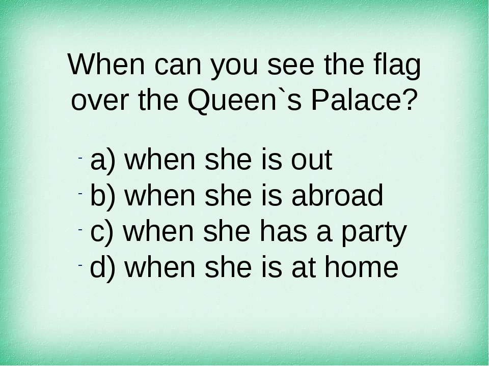 When can you see the flag over the Queen`s Palace? а) when she is out b) when...