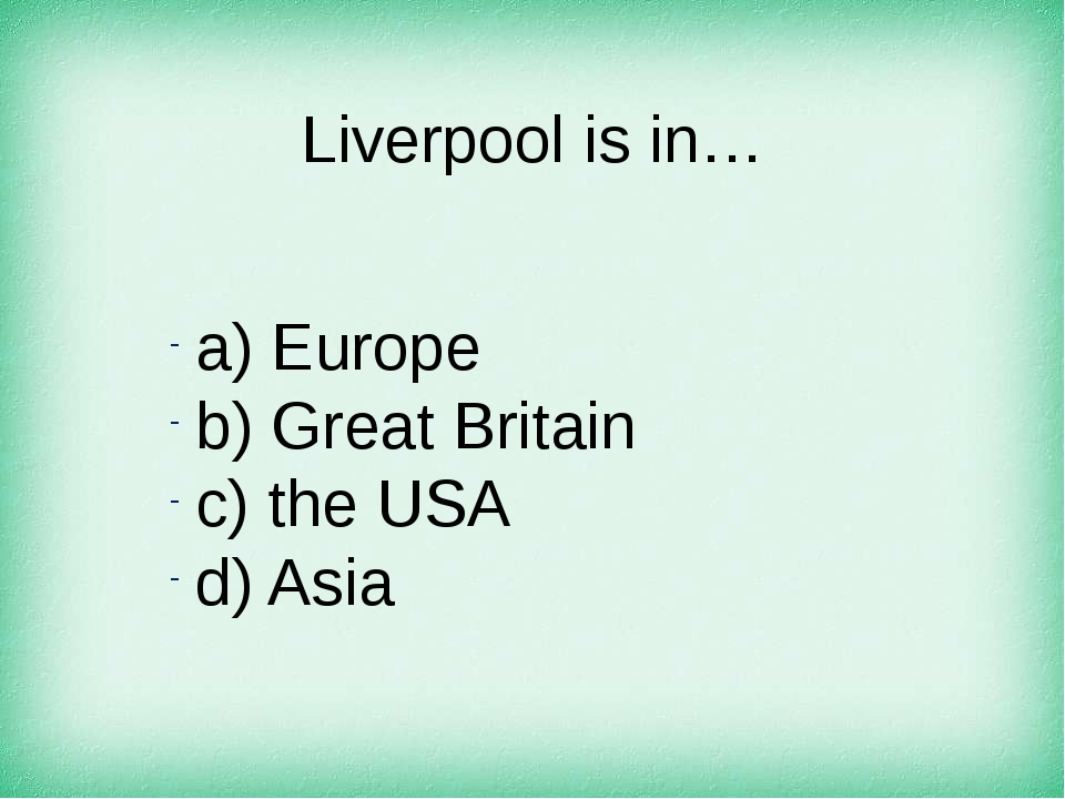 Liverpool is in… а) Europe b) Great Britain c) the USA d) Asia