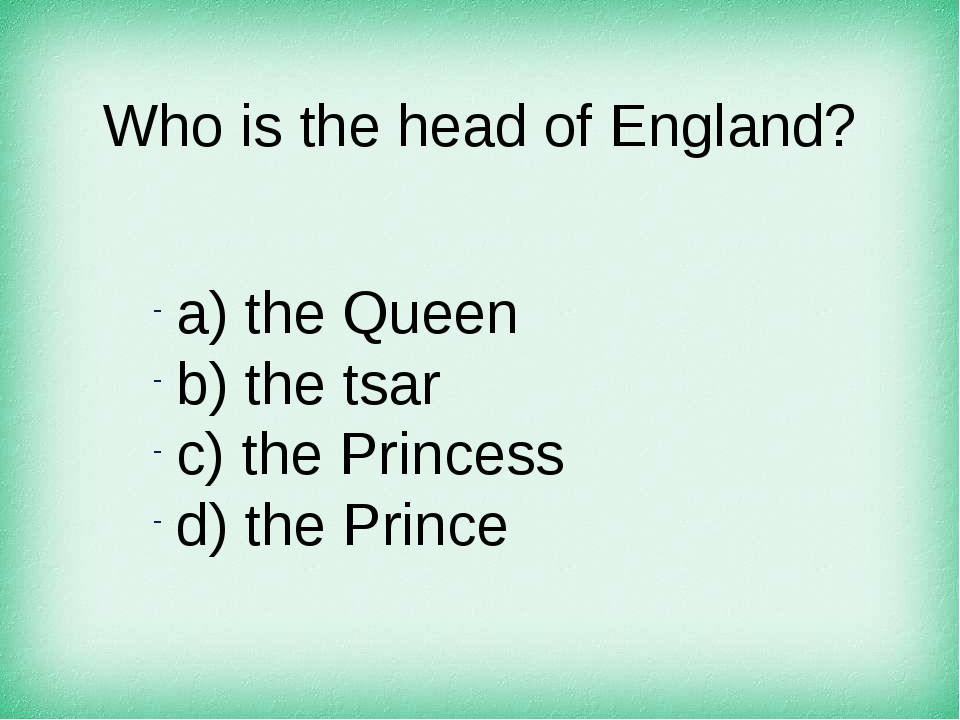 Who is the head of England? а) the Queen b) the tsar c) the Princess d) the P...