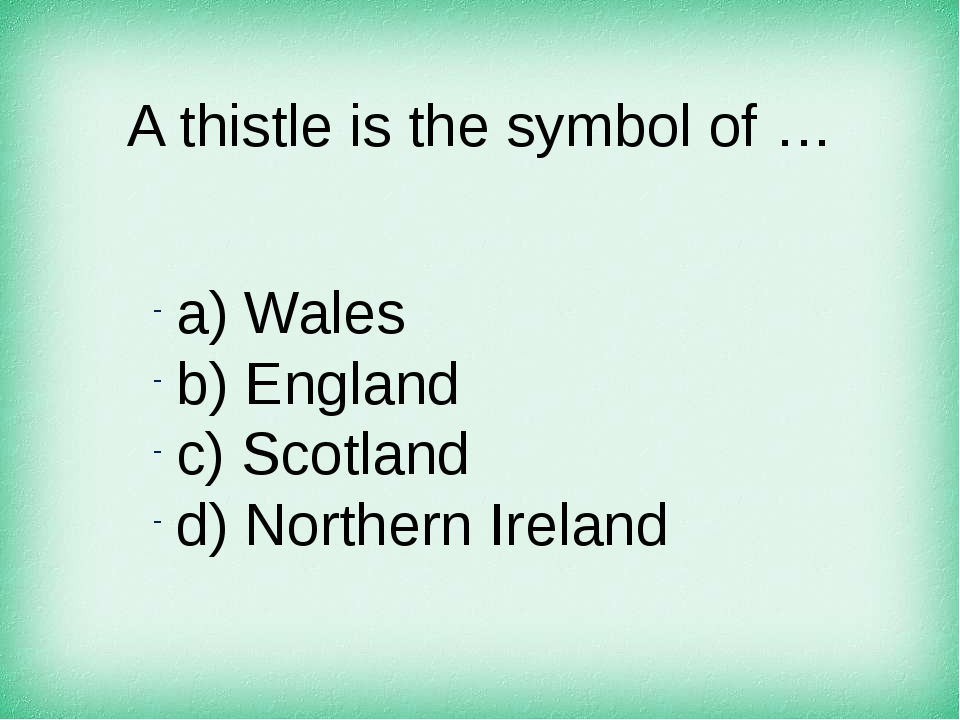 A thistle is the symbol of … а) Wales b) England c) Scotland d) Northern Irel...