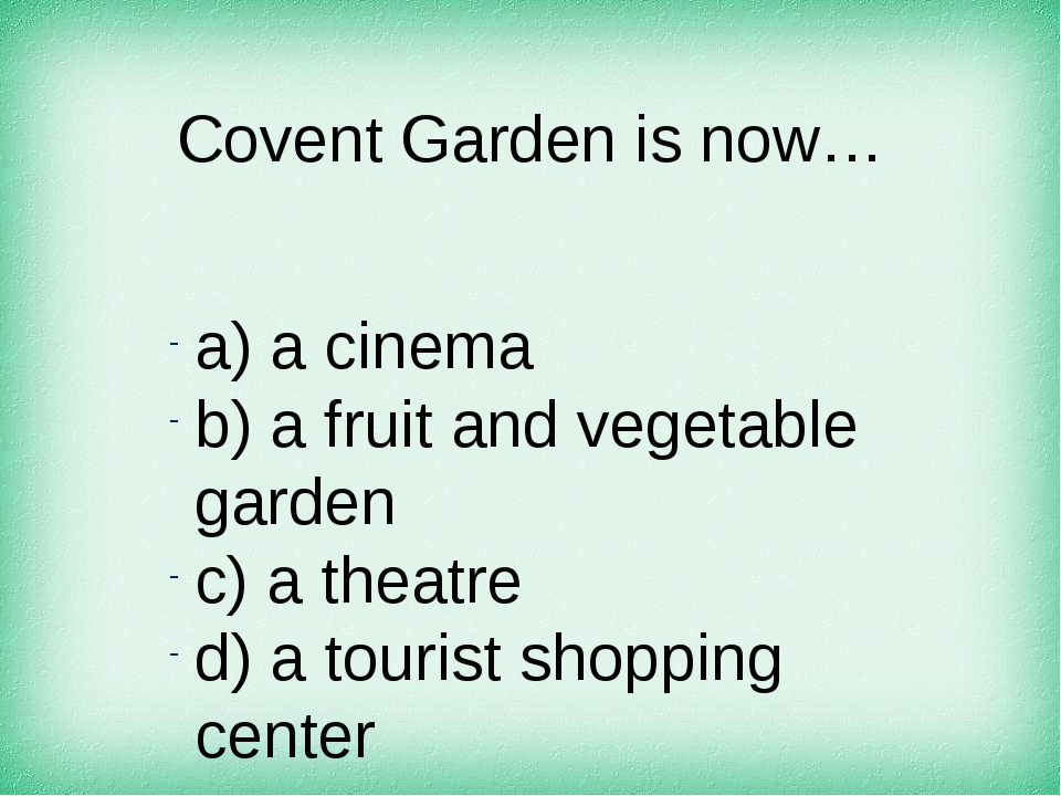 Covent Garden is now… а) a cinema b) a fruit and vegetable garden c) a theatr...