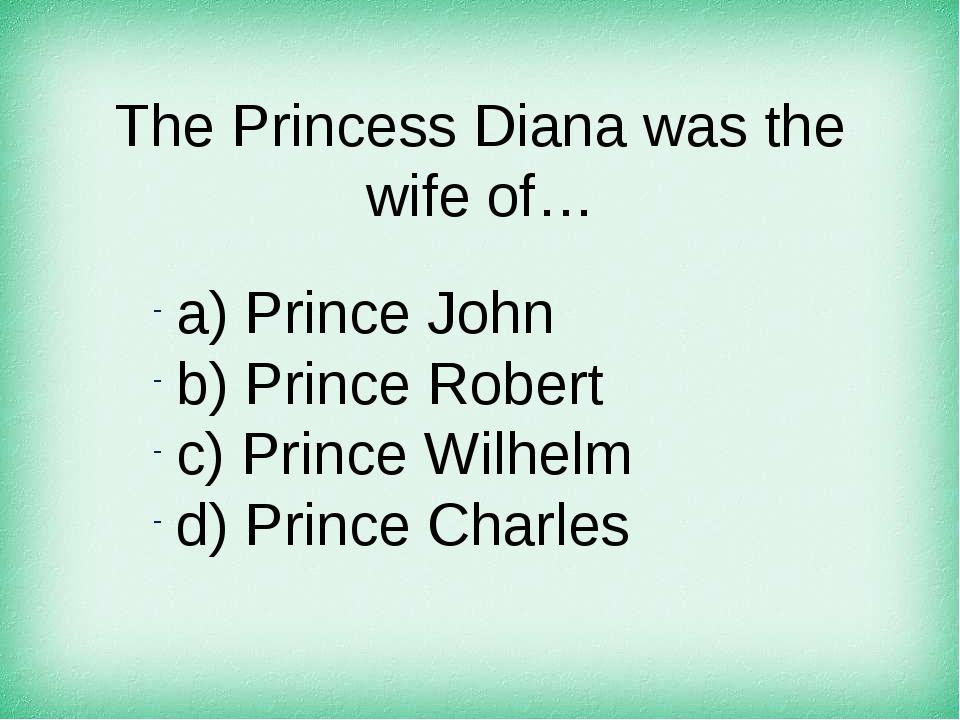 The Princess Diana was the wife of… а) Prince John b) Prince Robert c) Prince...