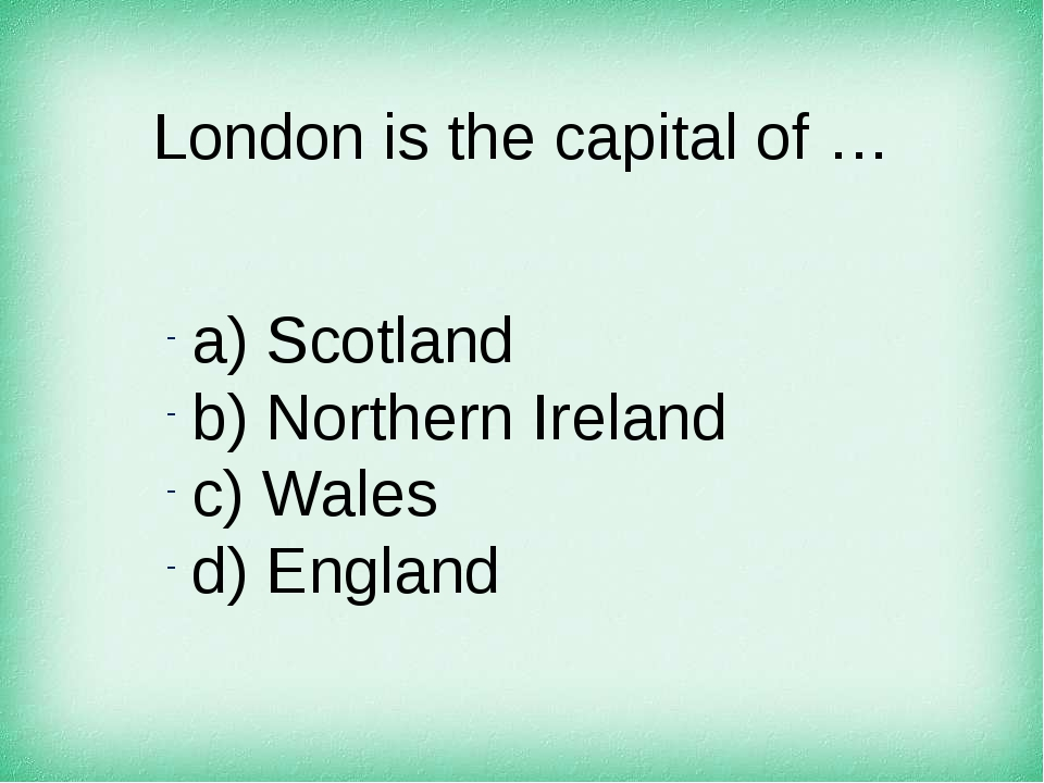 London is the capital of … а) Scotland b) Northern Ireland c) Wales d) England