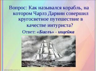 Вопрос: Как назывался корабль, на котором Чарлз Дарвин совершил кругосветное