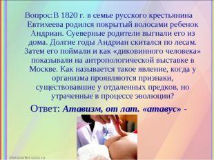 Вопрос:В 1820 г. в семье русского крестьянина Евтихеева родился покрытый воло