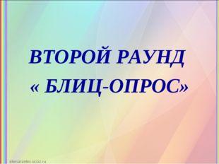 ВТОРОЙ РАУНД « БЛИЦ-ОПРОС»
