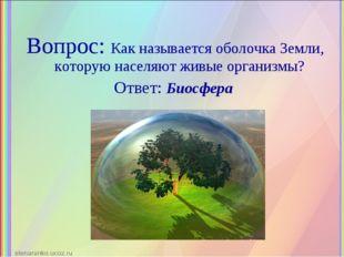 Вопрос: Как называется оболочка Земли, которую населяют живые организмы? Отве