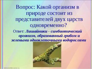 Вопрос: Какой организм в природе состоит из представителей двух царств одновр