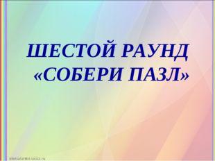 ШЕСТОЙ РАУНД «СОБЕРИ ПАЗЛ»