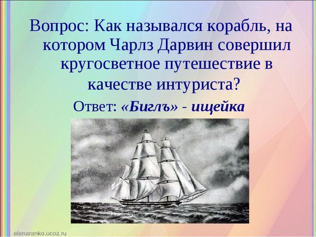 Вопрос: Как назывался корабль, на котором Чарлз Дарвин совершил кругосветное...