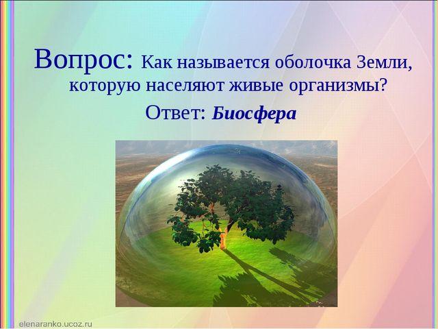 Вопрос: Как называется оболочка Земли, которую населяют живые организмы? Отве...