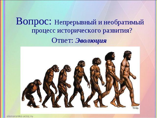Вопрос: Непрерывный и необратимый процесс исторического развития? Ответ: Эвол...