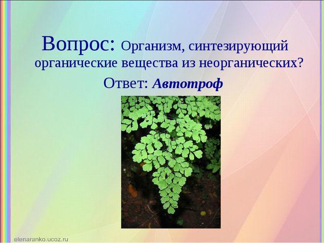 Вопрос: Организм, синтезирующий органические вещества из неорганических? Отве...