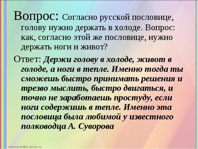 Вопрос: Согласно русской пословице, голову нужно держать в холоде. Вопрос: ка...