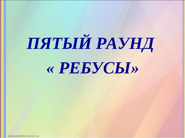 ПЯТЫЙ РАУНД « РЕБУСЫ»