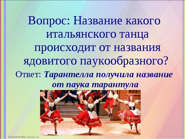 Вопрос: Название какого итальянского танца происходит от названия ядовитого п...