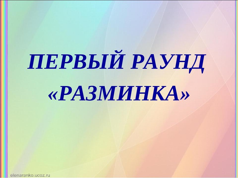 ПЕРВЫЙ РАУНД «РАЗМИНКА»