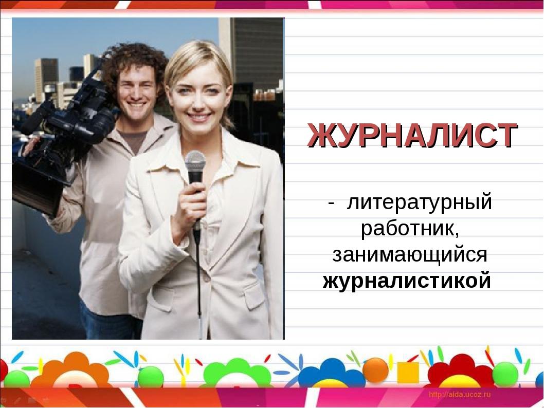 ЖУРНАЛИСТ - литературный работник, занимающийся журналистикой