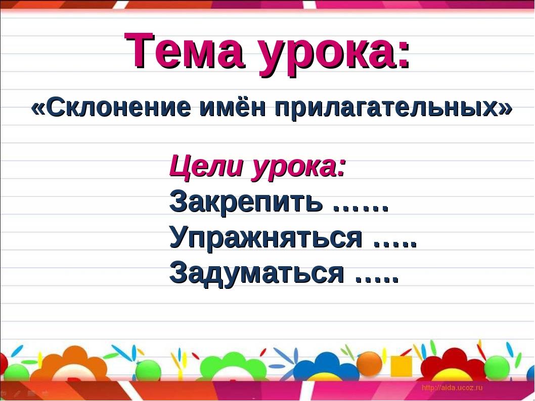 Тема урока: «Склонение имён прилагательных» Цели урока: Закрепить …… Упражнят...