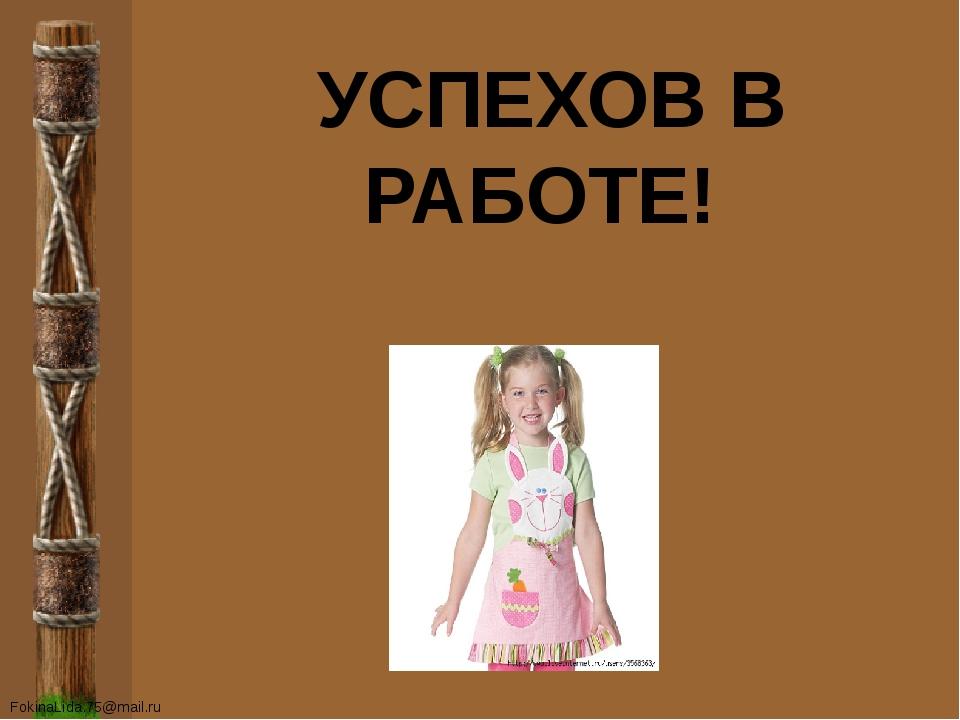 УСПЕХОВ В РАБОТЕ! FokinaLida.75@mail.ru
