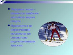 Лыжные гонки – являются наиболее массовым видом спорта Проводятся по пересече