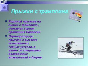 Прыжки с трамплина Родиной прыжков на лыжах с трамплина , считается горная пр