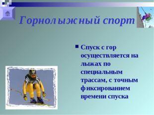 Горнолыжный спорт Спуск с гор осуществляется на лыжах по специальным трассам,